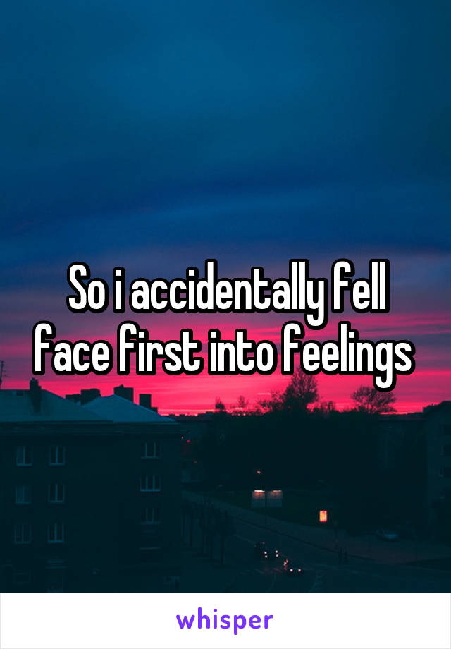 So i accidentally fell face first into feelings