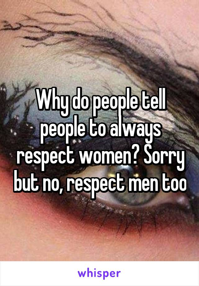 Why do people tell people to always respect women? Sorry but no, respect men too