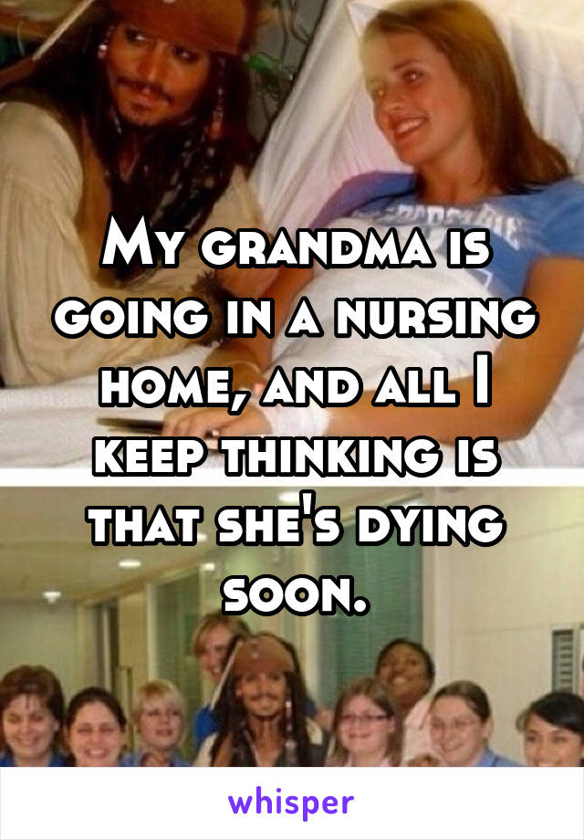 My grandma is going in a nursing home, and all I keep thinking is that she's dying soon.