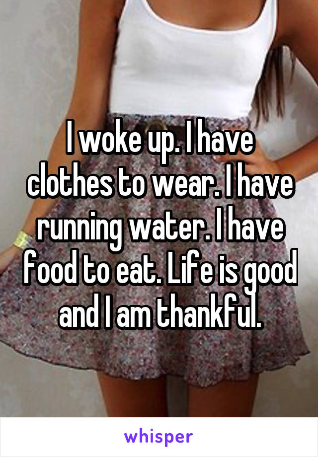 I woke up. I have clothes to wear. I have running water. I have food to eat. Life is good and I am thankful.