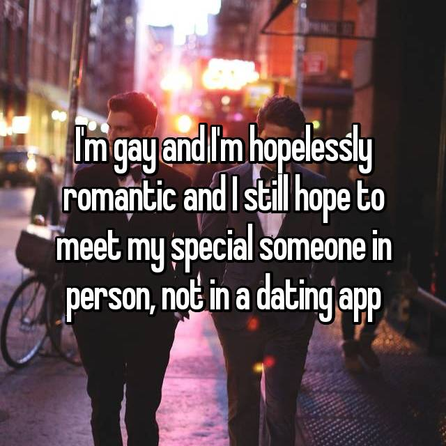 I'm gay and I'm hopelessly romantic and I still hope to meet my special someone in person, not in a dating app
