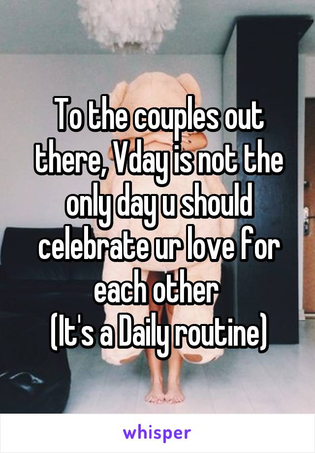 To the couples out there, Vday is not the only day u should celebrate ur love for each other  (It's a Daily routine)