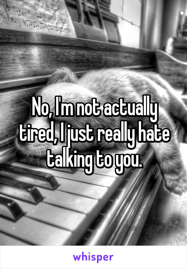 No, I'm not actually tired, I just really hate talking to you.