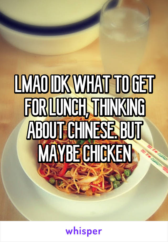 LMAO IDK WHAT TO GET FOR LUNCH, THINKING ABOUT CHINESE. BUT MAYBE CHICKEN