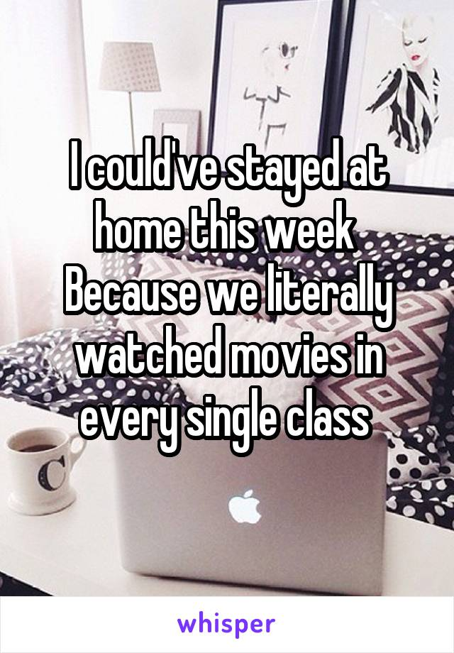 I could've stayed at home this week  Because we literally watched movies in every single class