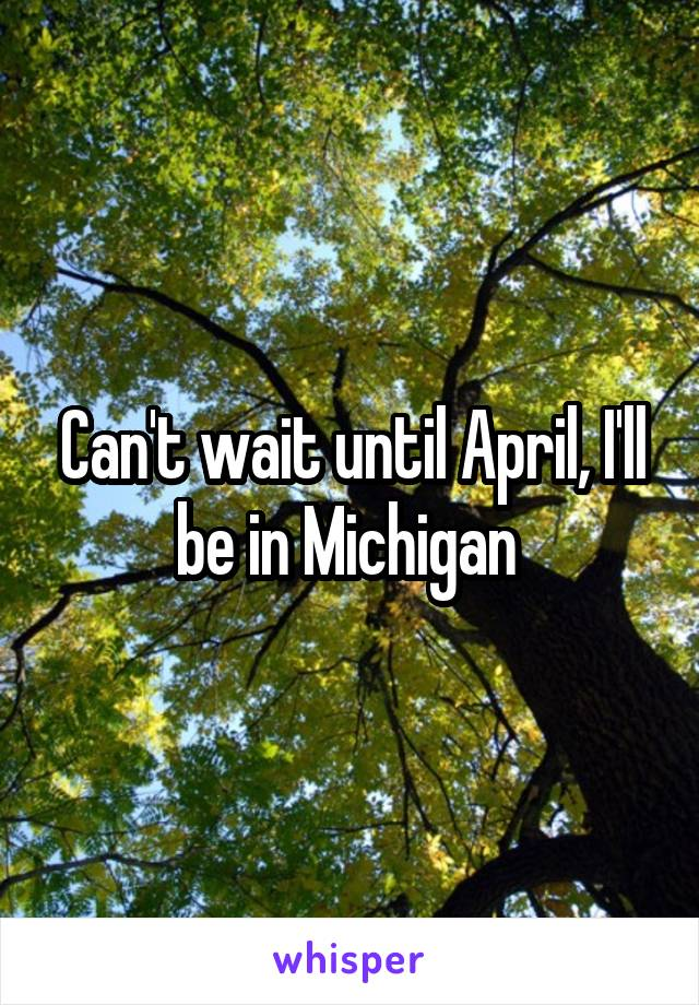 Can't wait until April, I'll be in Michigan