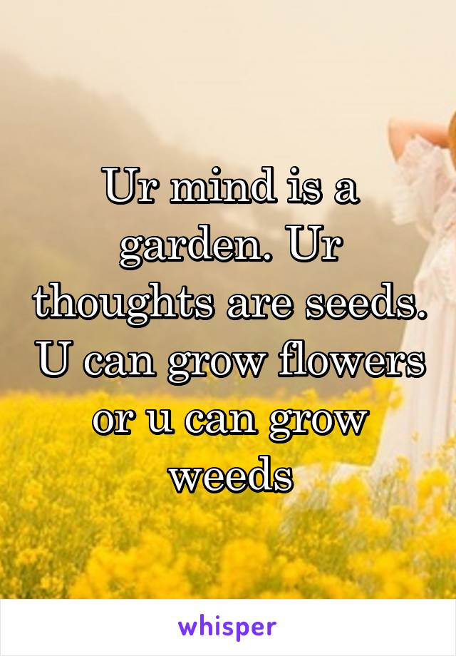 Ur mind is a garden. Ur thoughts are seeds. U can grow flowers or u can grow weeds