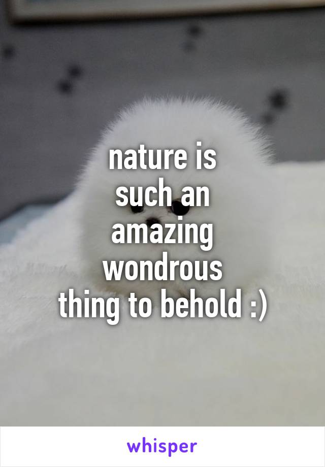 nature is such an amazing wondrous thing to behold :)