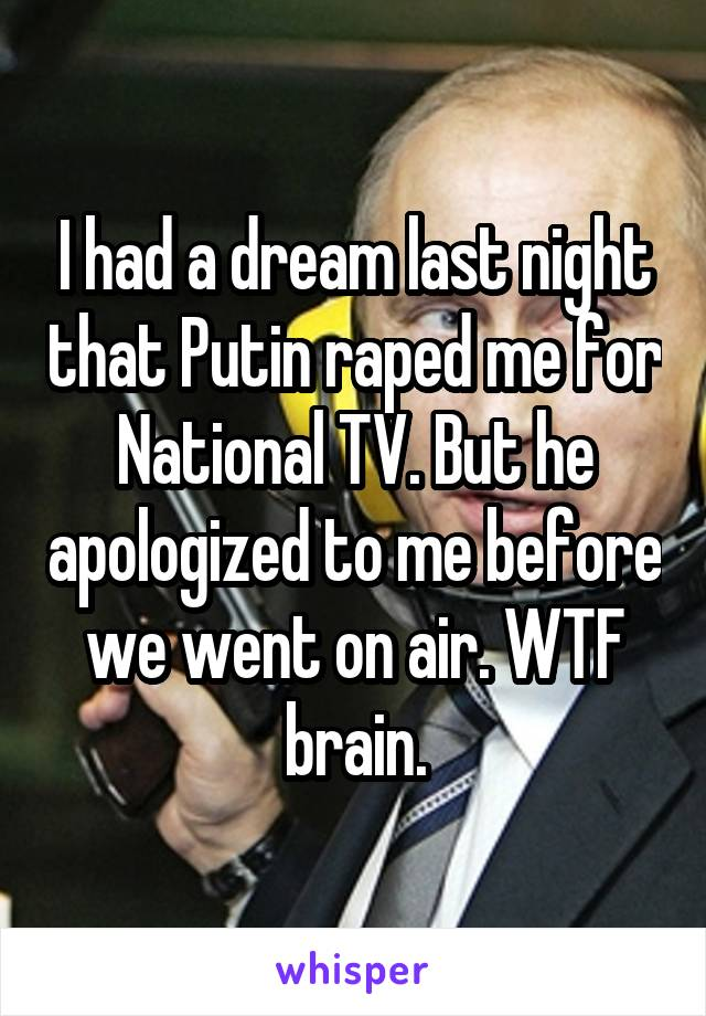 I had a dream last night that Putin raped me for National TV. But he apologized to me before we went on air. WTF brain.