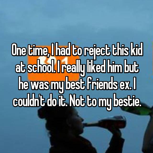 One time, I had to reject this kid at school. I really liked him but he was my best friends ex. I couldn't do it. Not to my bestie.