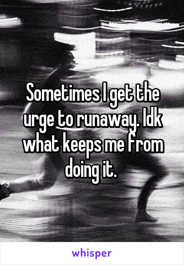 Sometimes I get the urge to runaway. Idk what keeps me from doing it.