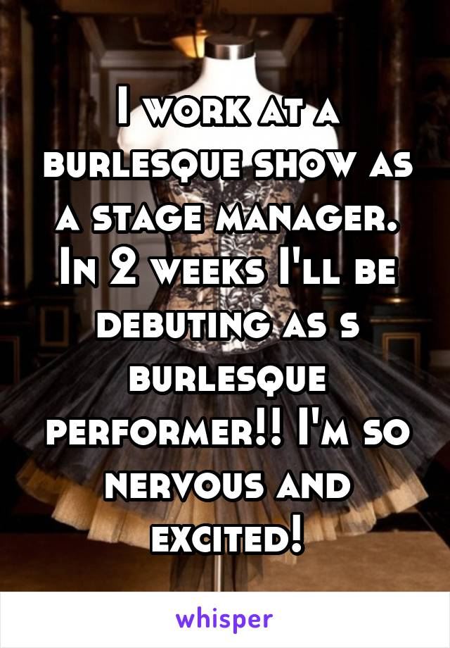 I work at a burlesque show as a stage manager. In 2 weeks I'll be debuting as s burlesque performer!! I'm so nervous and excited!
