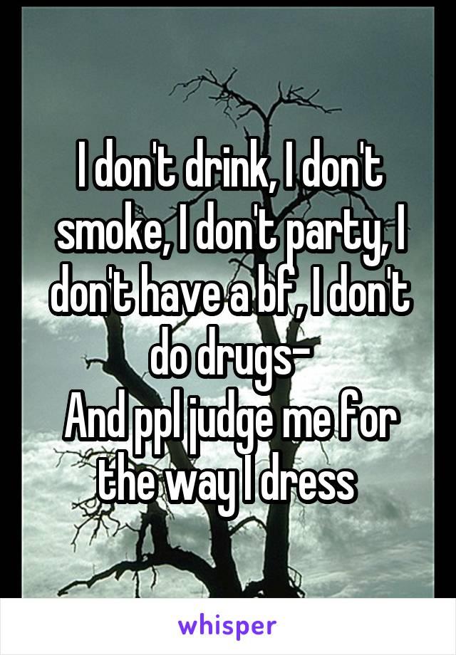 I don't drink, I don't smoke, I don't party, I don't have a bf, I don't do drugs- And ppl judge me for the way I dress