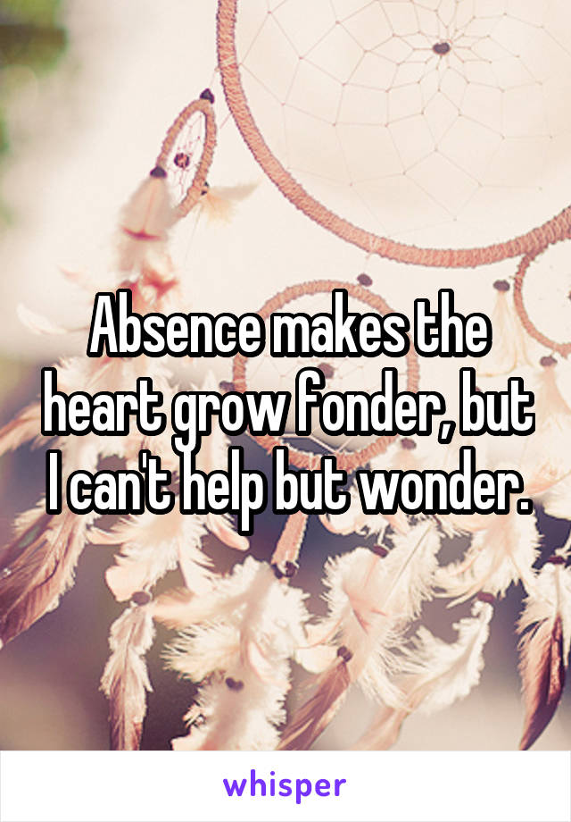Absence makes the heart grow fonder, but I can't help but wonder.