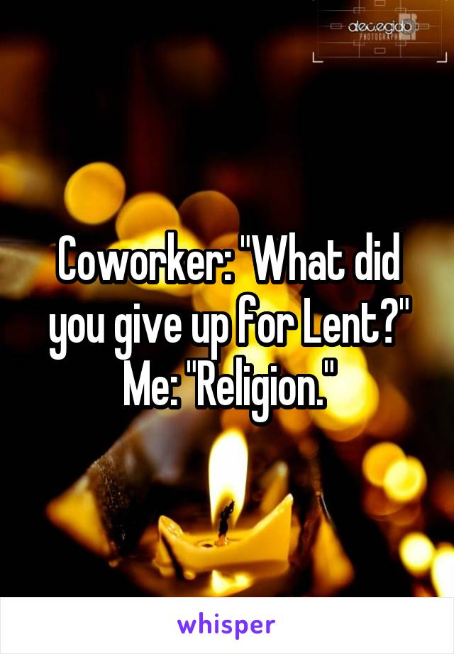 """Coworker: """"What did you give up for Lent?"""" Me: """"Religion."""""""