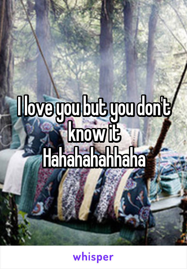 I love you but you don't know it Hahahahahhaha