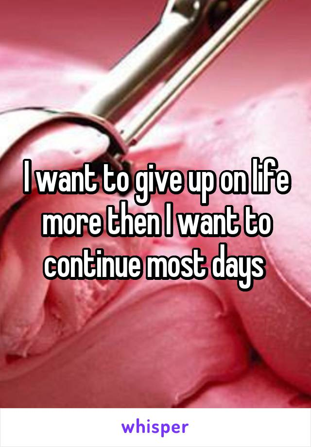I want to give up on life more then I want to continue most days