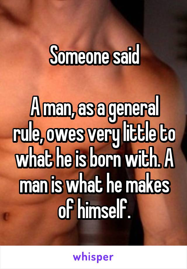 Someone said  A man, as a general rule, owes very little to what he is born with. A man is what he makes of himself.