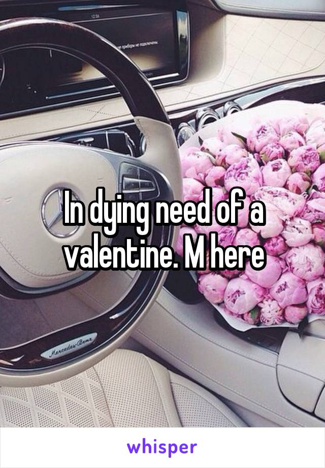 In dying need of a valentine. M here