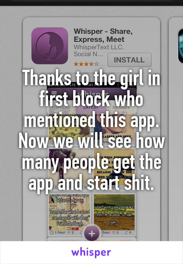 Thanks to the girl in first block who mentioned this app. Now we will see how many people get the app and start shit.