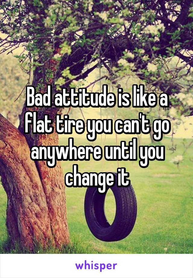 Bad attitude is like a flat tire you can't go anywhere until you change it