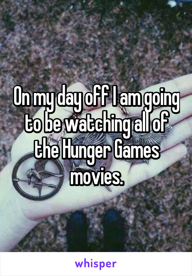 On my day off I am going to be watching all of the Hunger Games movies.