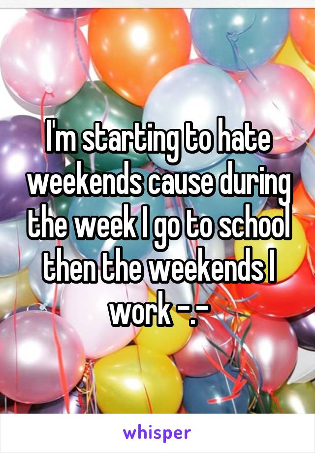 I'm starting to hate weekends cause during the week I go to school then the weekends I work -.-
