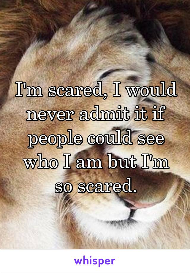 I'm scared, I would never admit it if people could see who I am but I'm so scared.