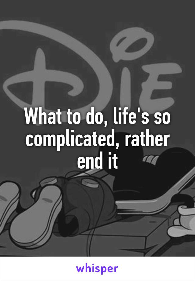 What to do, life's so complicated, rather end it