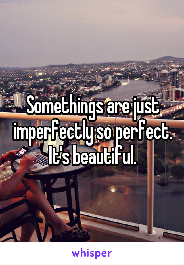 Somethings are just imperfectly so perfect. It's beautiful.