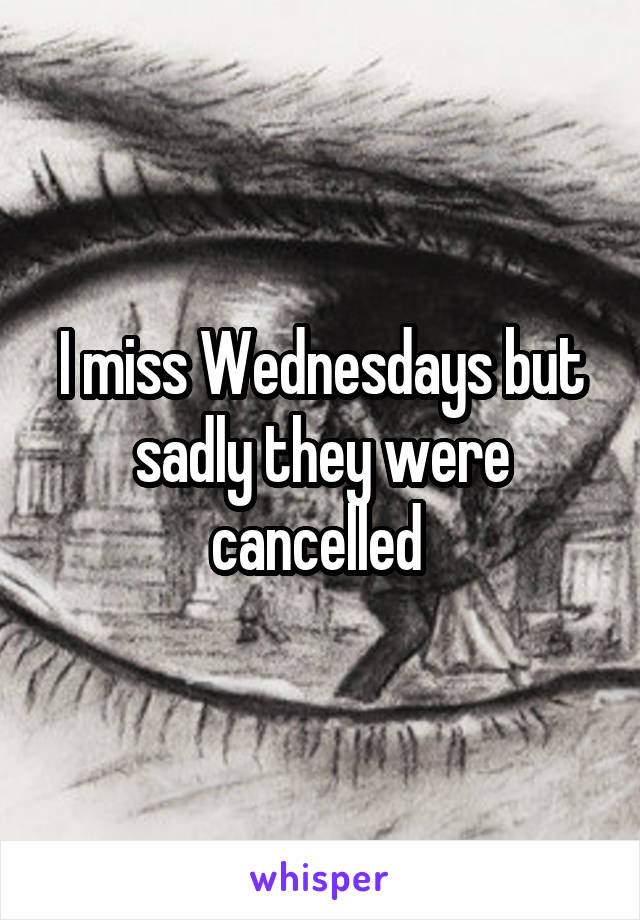 I miss Wednesdays but sadly they were cancelled