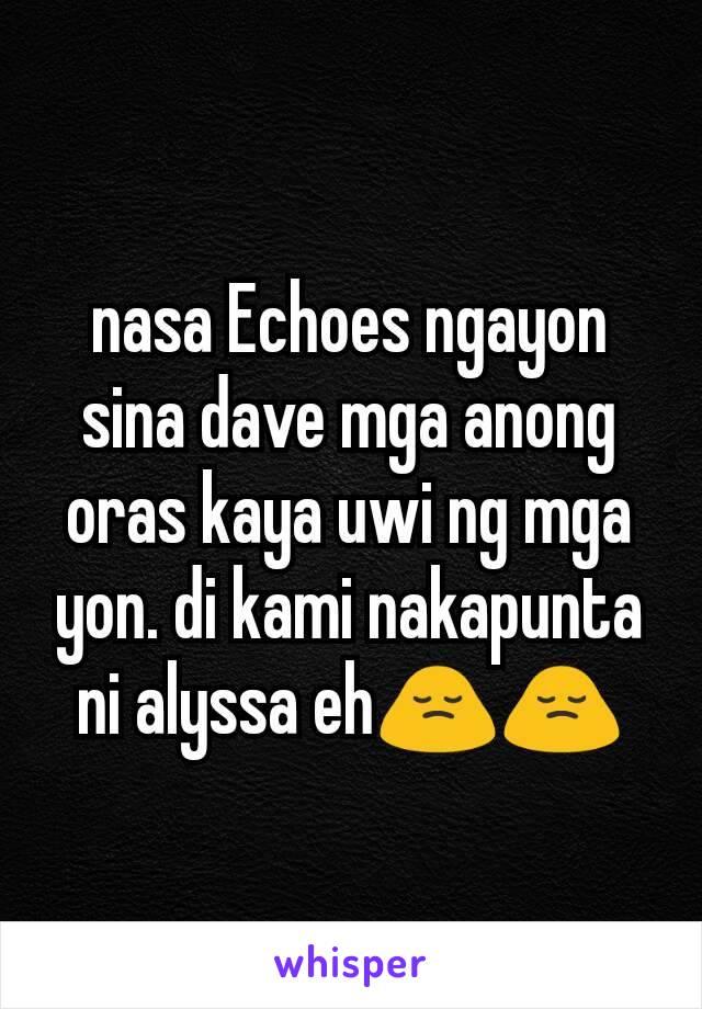 nasa Echoes ngayon sina dave mga anong oras kaya uwi ng mga yon. di kami nakapunta ni alyssa eh🙍🙍
