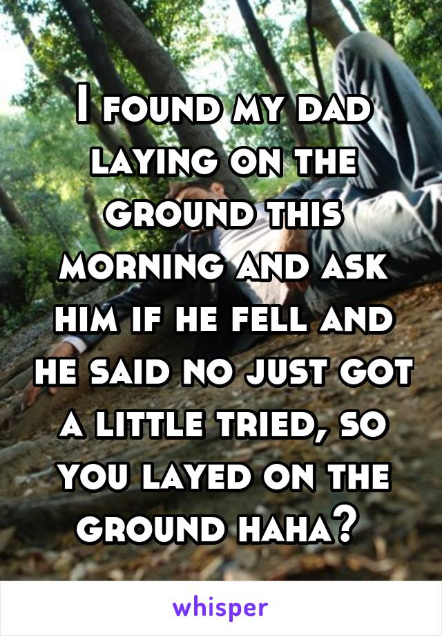 I found my dad laying on the ground this morning and ask him if he fell and he said no just got a little tried, so you layed on the ground haha?