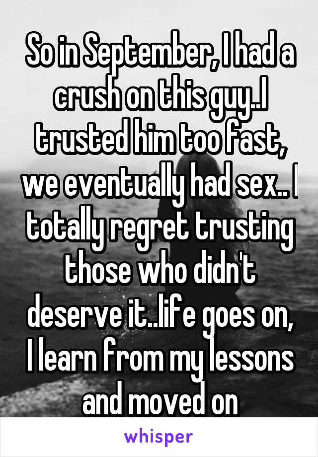 So in September, I had a crush on this guy..I trusted him too fast, we eventually had sex.. I totally regret trusting those who didn't deserve it..life goes on, I learn from my lessons and moved on