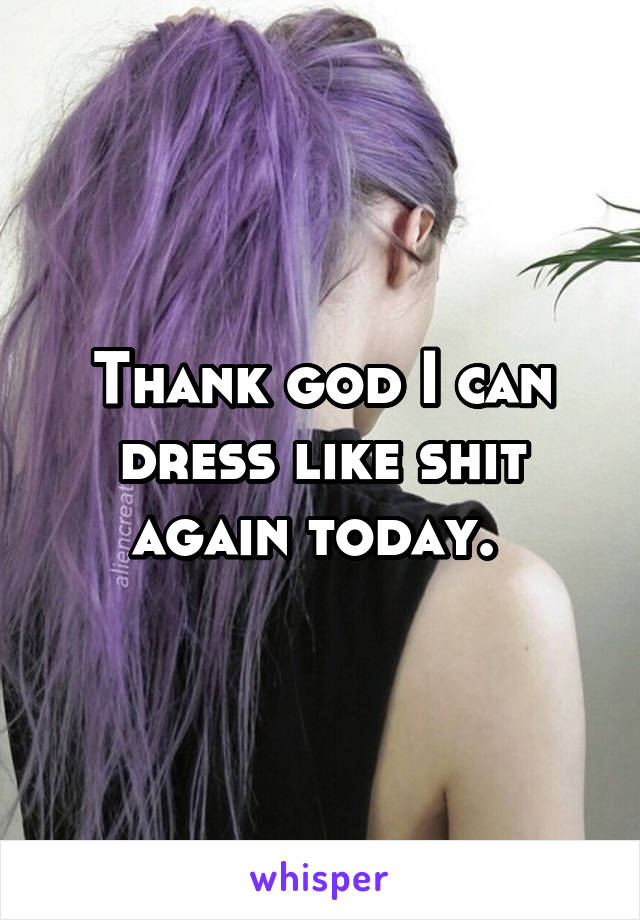 Thank god I can dress like shit again today.