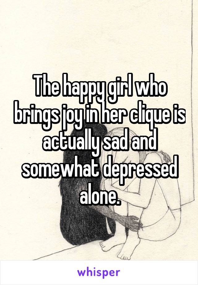 The happy girl who brings joy in her clique is actually sad and somewhat depressed alone.