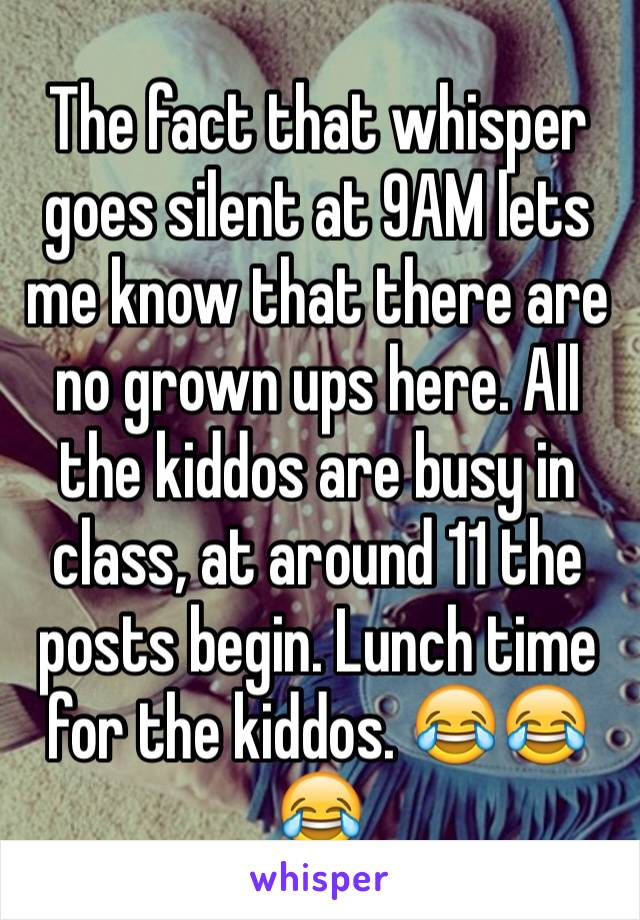 The fact that whisper goes silent at 9AM lets me know that there are no grown ups here. All the kiddos are busy in class, at around 11 the posts begin. Lunch time for the kiddos. 😂😂😂