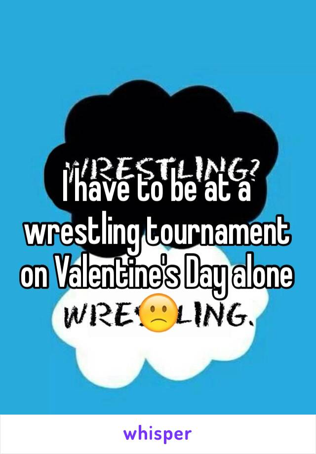 I have to be at a wrestling tournament on Valentine's Day alone 🙁