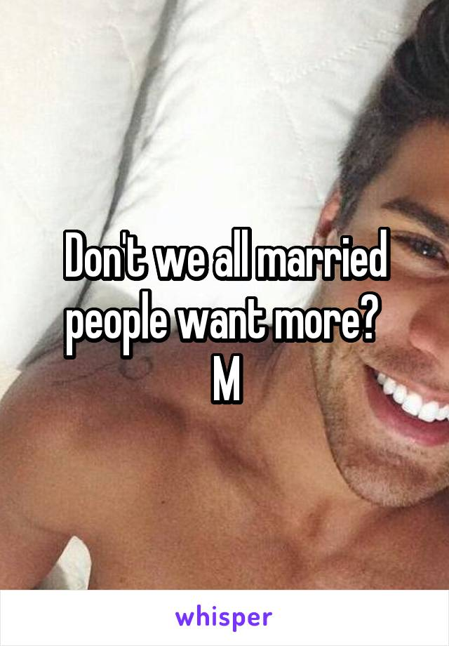 Don't we all married people want more?  M
