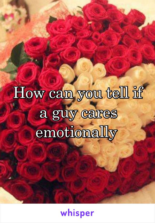 How can you tell if a guy cares emotionally