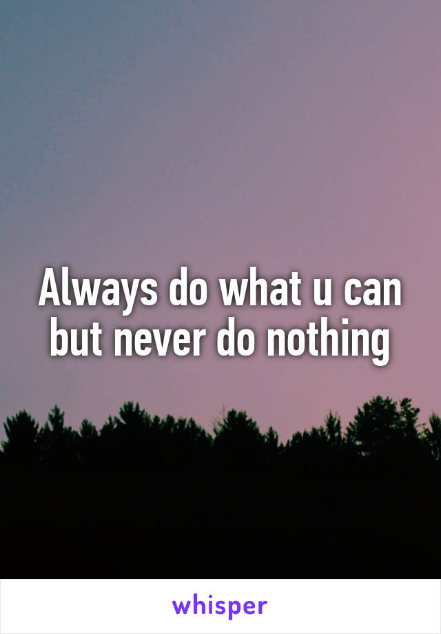 Always do what u can but never do nothing