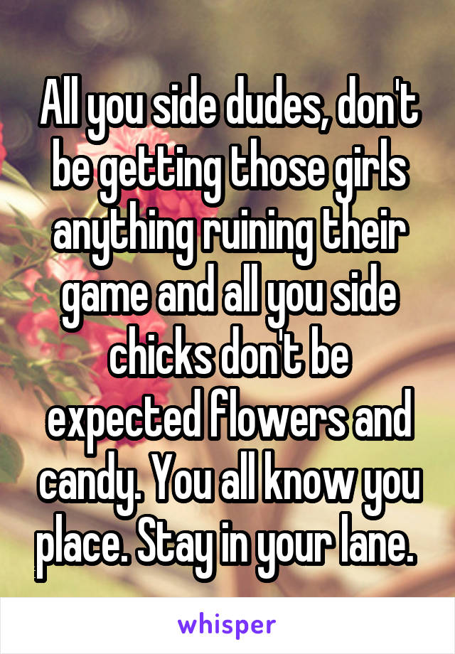 All you side dudes, don't be getting those girls anything ruining their game and all you side chicks don't be expected flowers and candy. You all know you place. Stay in your lane.