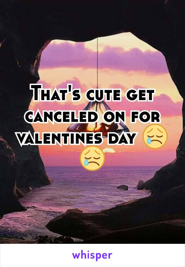 That's cute get canceled on for valentines day 😢😢