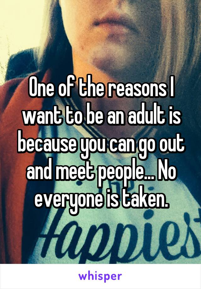 One of the reasons I want to be an adult is because you can go out and meet people... No everyone is taken.