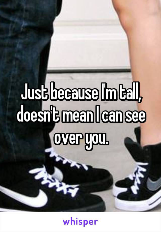 Just because I'm tall, doesn't mean I can see over you.