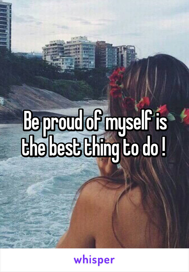Be proud of myself is the best thing to do !