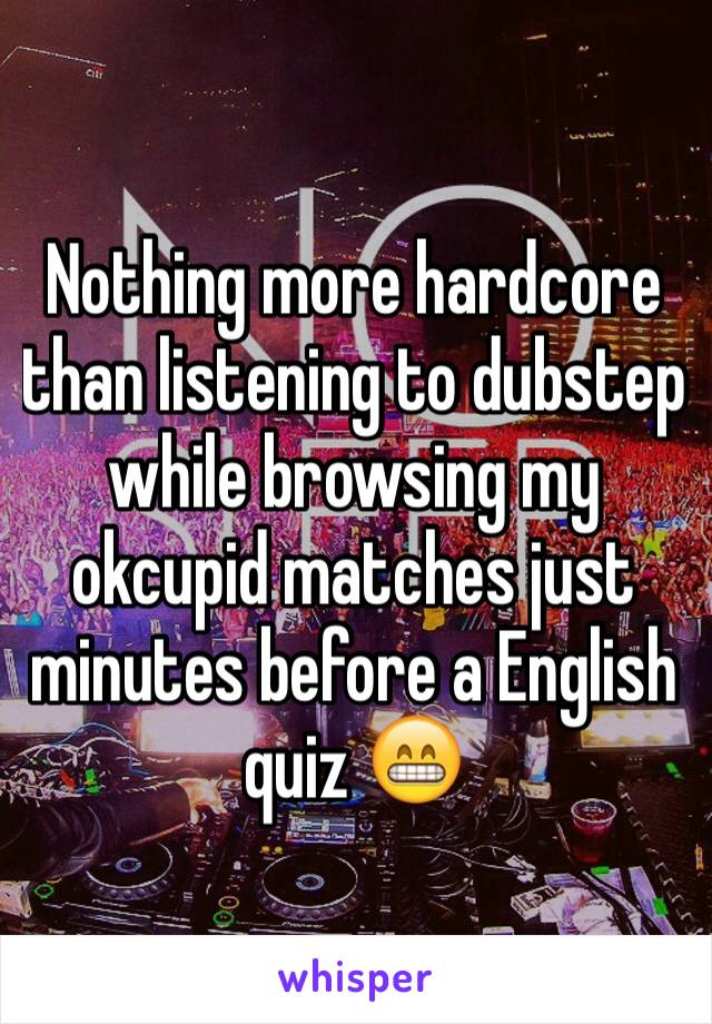 Nothing more hardcore than listening to dubstep while browsing my okcupid matches just minutes before a English quiz 😁