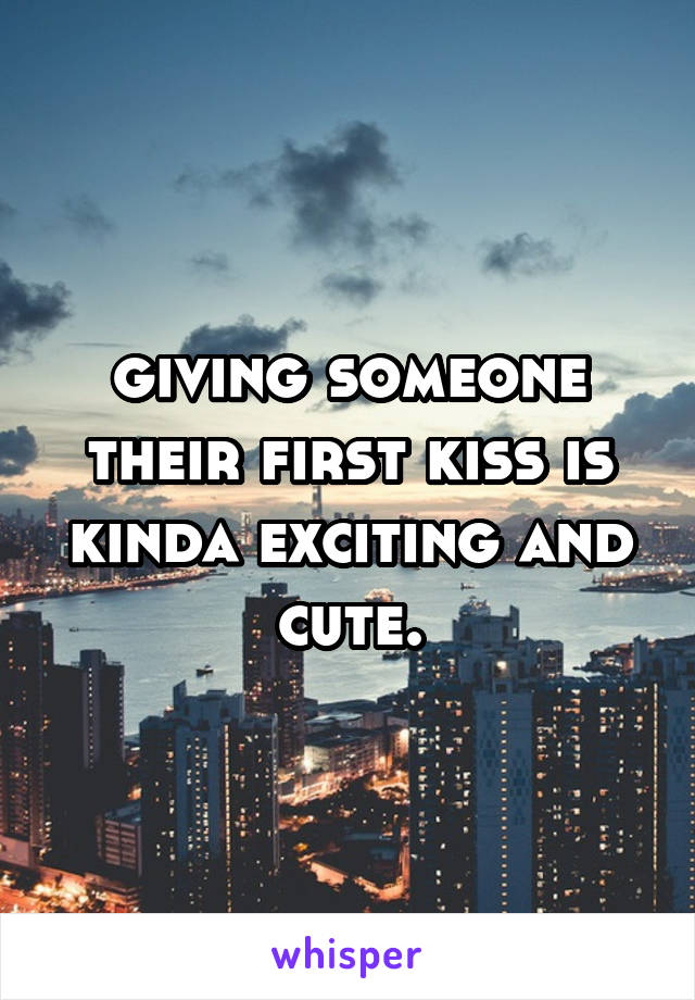 giving someone their first kiss is kinda exciting and cute.