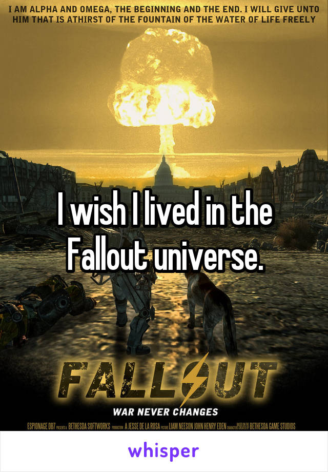 I wish I lived in the Fallout universe.