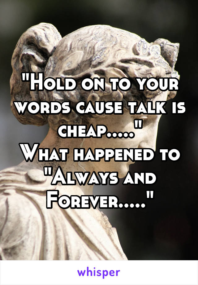 """""""Hold on to your words cause talk is cheap....."""" What happened to """"Always and Forever....."""""""